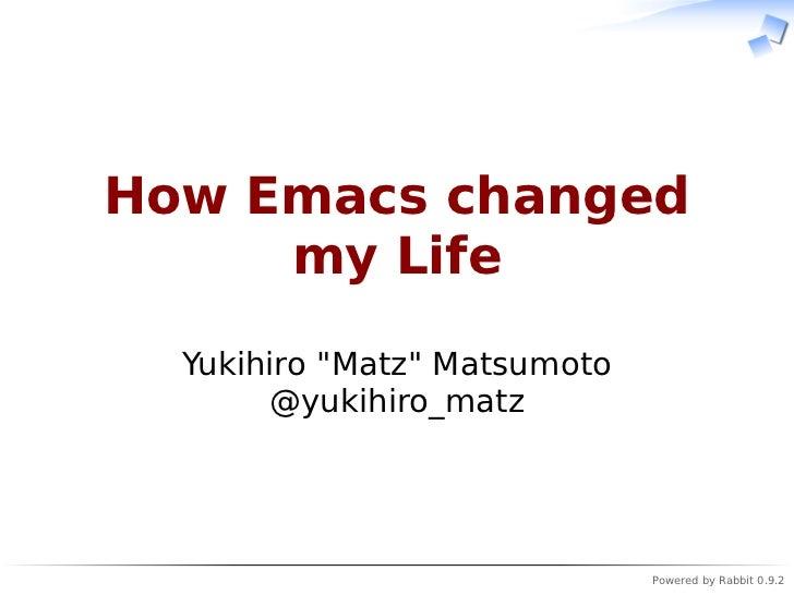 """How Emacs changed     my Life  Yukihiro """"Matz"""" Matsumoto       @yukihiro_matz                              Powered by Rabb..."""