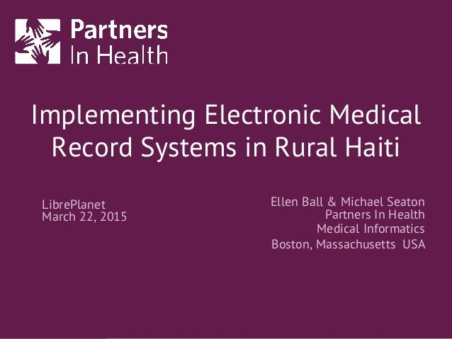 Implementing Electronic Medical Record Systems in Rural Haiti Ellen Ball & Michael Seaton Partners In Health Medical Infor...
