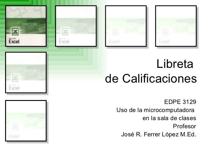 Libreta  de Calificaciones EDPE 3129 Uso de la microcomputadora  en la sala de clases Profesor José R. Ferrer López M.Ed.