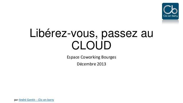Libérez-vous, passez au CLOUD Espace Coworking Bourges Décembre 2013  par André Gentit- - Clic-en-berry