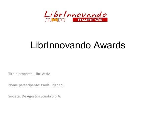 LibrInnovando Awards Titolo proposta: Libri Attivi Nome partecipante: Paola Frignani Società: De Agostini Scuola S.p.A.