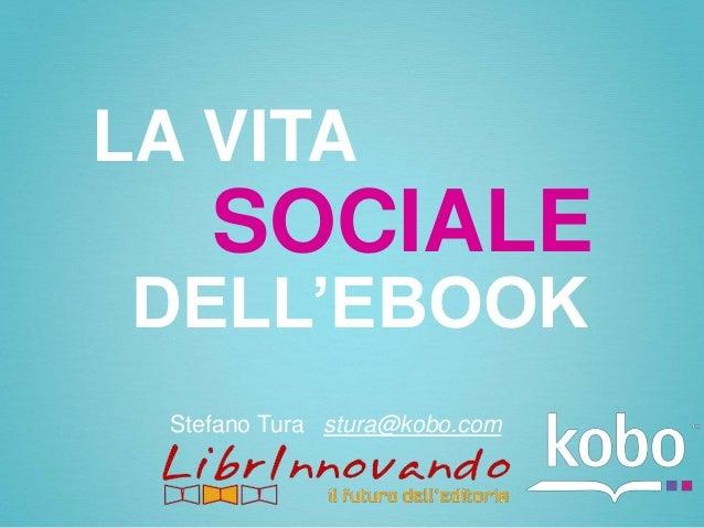LA VITA     SOCIALE DELL'EBOOK  Stefano Tura stura@kobo.com