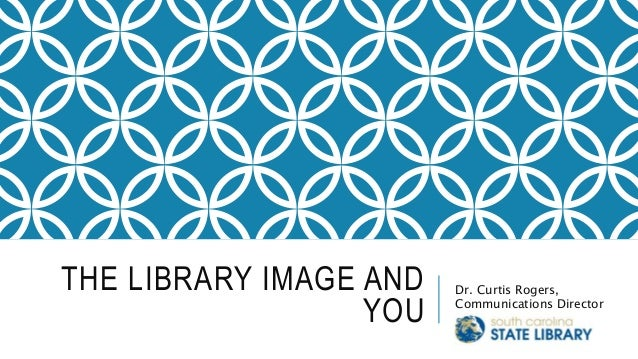 THE LIBRARY IMAGE AND YOU Dr. Curtis Rogers, Communications Director