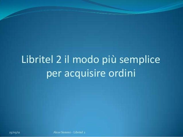 Libritel 2 il modo più sempliceper acquisire ordini23/03/12 Alcor Sistemi - Libritel 2