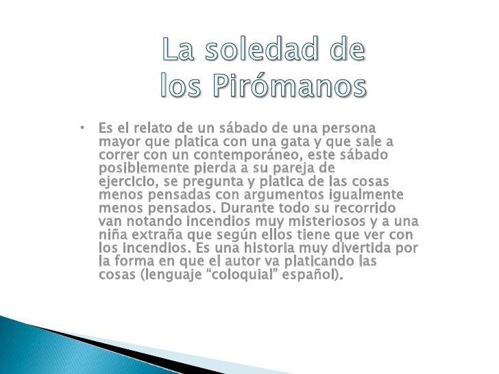 La soledad de los Pirómanos<br /><ul><li>Es el relato de un sábado de una persona mayor que platica con una gata y que sal...