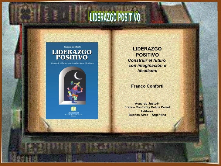 LIDERAZGO POSITIVO LIDERAZGO POSITIVO Construir el futuro  con imaginación e idealismo Franco Conforti Acuerdo Justo®  Fra...