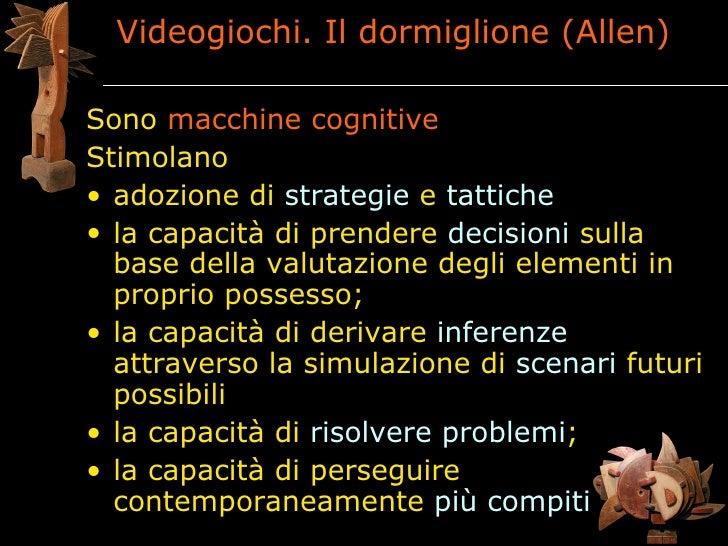 Videogiochi. Il dormiglione (Allen)  Sono macchine cognitive Stimolano • adozione di strategie e tattiche • la capacità di...