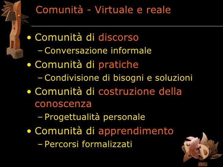 Comunità - Virtuale e reale  • Comunità di discorso   – Conversazione informale • Comunità di pratiche   – Condivisione di...