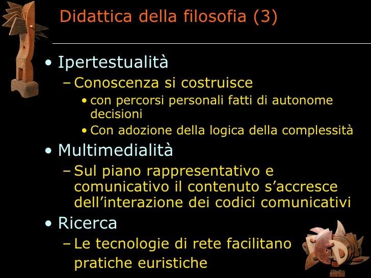 Didattica della filosofia (3)  • Ipertestualità   – Conoscenza si costruisce     • con percorsi personali fatti di autonom...