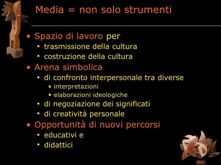 Media = non solo strumenti  • Spazio di lavoro per   • trasmissione della cultura   • costruzione della cultura • Arena si...