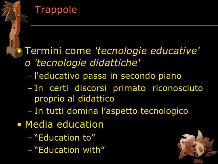 Trappole    • Termini come 'tecnologie educative'   o 'tecnologie didattiche'   – l'educativo passa in secondo piano   – I...