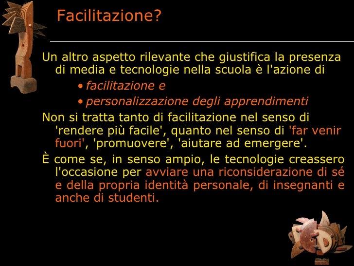Facilitazione?  Un altro aspetto rilevante che giustifica la presenza   di media e tecnologie nella scuola è l'azione di  ...