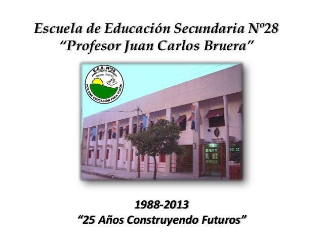 """Escuela de Educación Secundaria Nº28 """"Profesor Juan Carlos Bruera"""" 1988-2013 """"25 Años Construyendo Futuros"""""""