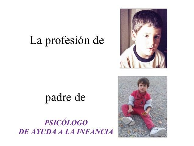 La profesión de  padre de  PSICÓLOGO  DE AYUDA A LA INFANCIA