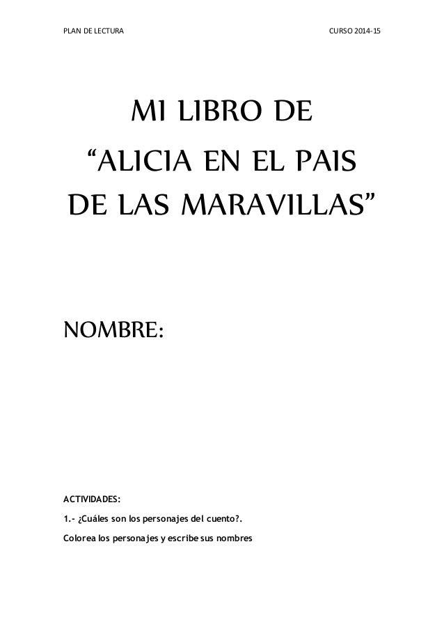 """PLAN DE LECTURA CURSO 2014-15 MI LIBRO DE """"ALICIA EN EL PAIS DE LAS MARAVILLAS"""" NOMBRE: ACTIVIDADES: 1.- ¿Cuáles son los p..."""