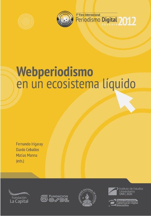 5º Foro Internacional de Periodismo Digital | Rosario 2012      Irigaray, Fernando      Webperiodismo en un ecosistema líq...