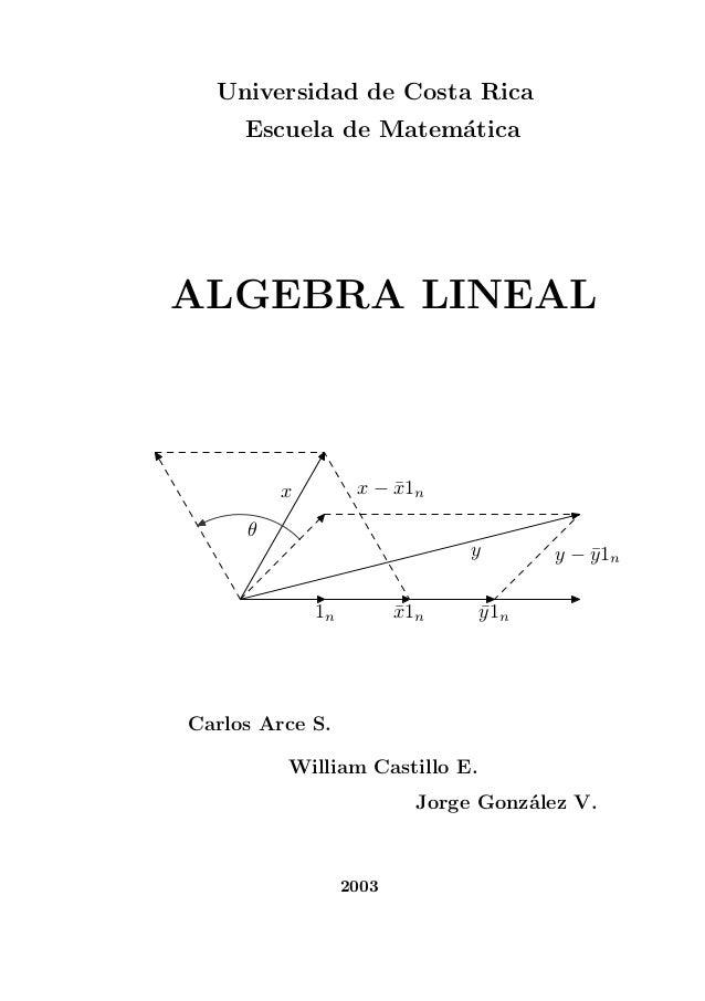 Universidad de Costa Rica Escuela de Matem´atica 1n ¯x1n ¯y1n y − ¯y1n y x x − ¯x1n θ ALGEBRA LINEAL Carlos Arce S. Willia...