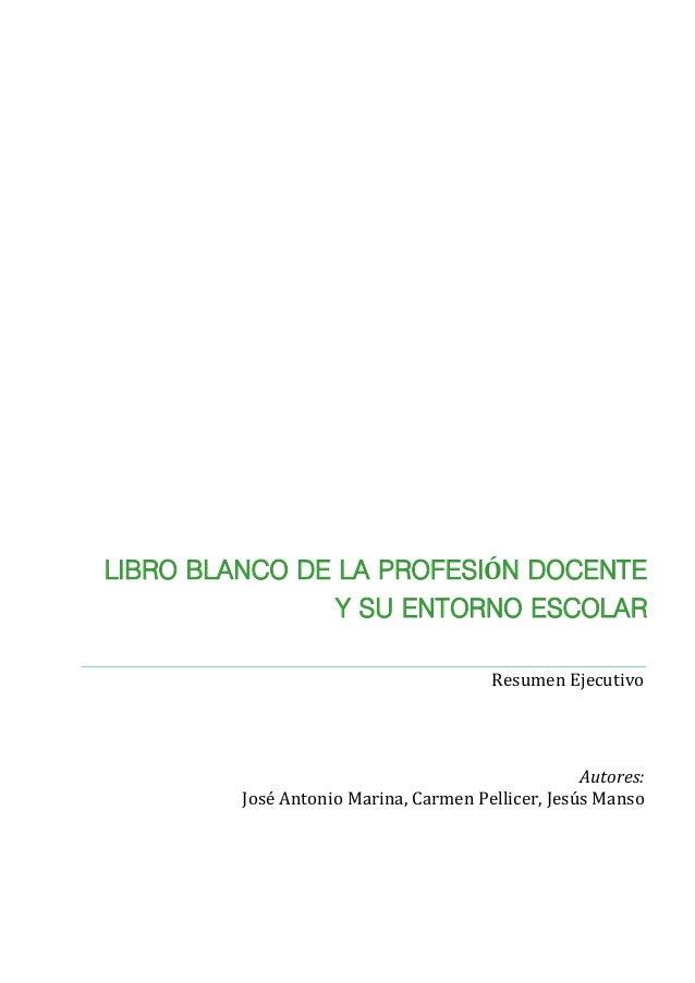 Autores: José Antonio Marina, Carmen Pellicer, Jesús Manso Resumen Ejecutivo LIBRO BLANCO DE LA PROFESIÓN DOCENTE Y SU ENT...