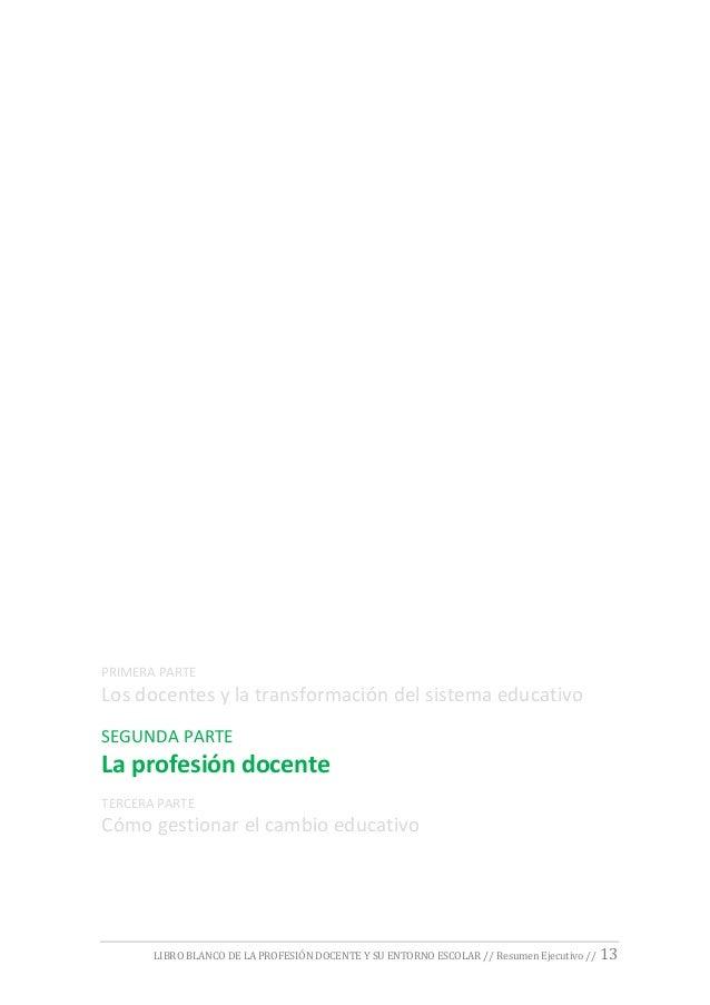 LIBRO BLANCO DE LA PROFESIÓN DOCENTE Y SU ENTORNO ESCOLAR // Resumen Ejecutivo // 13 PRIMERA PARTE Los docentes y la trans...