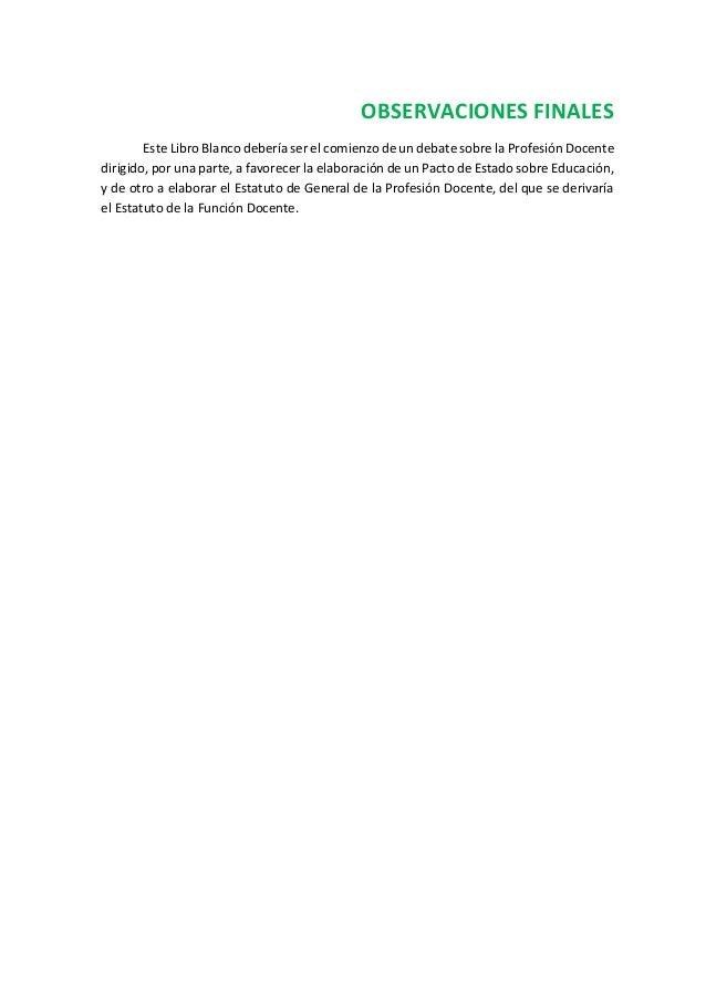 OBSERVACIONES FINALES Este Libro Blanco debería ser el comienzo de un debate sobre la Profesión Docente dirigido, por una ...