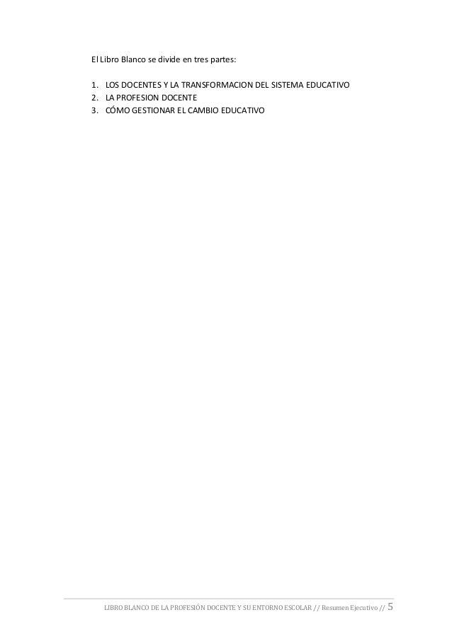 LIBRO BLANCO DE LA PROFESIÓN DOCENTE Y SU ENTORNO ESCOLAR // Resumen Ejecutivo // 5 El Libro Blanco se divide en tres part...