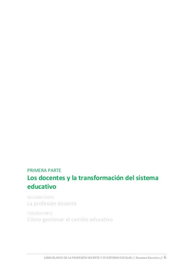 LIBRO BLANCO DE LA PROFESIÓN DOCENTE Y SU ENTORNO ESCOLAR // Resumen Ejecutivo // 6 PRIMERA PARTE Los docentes y la transf...