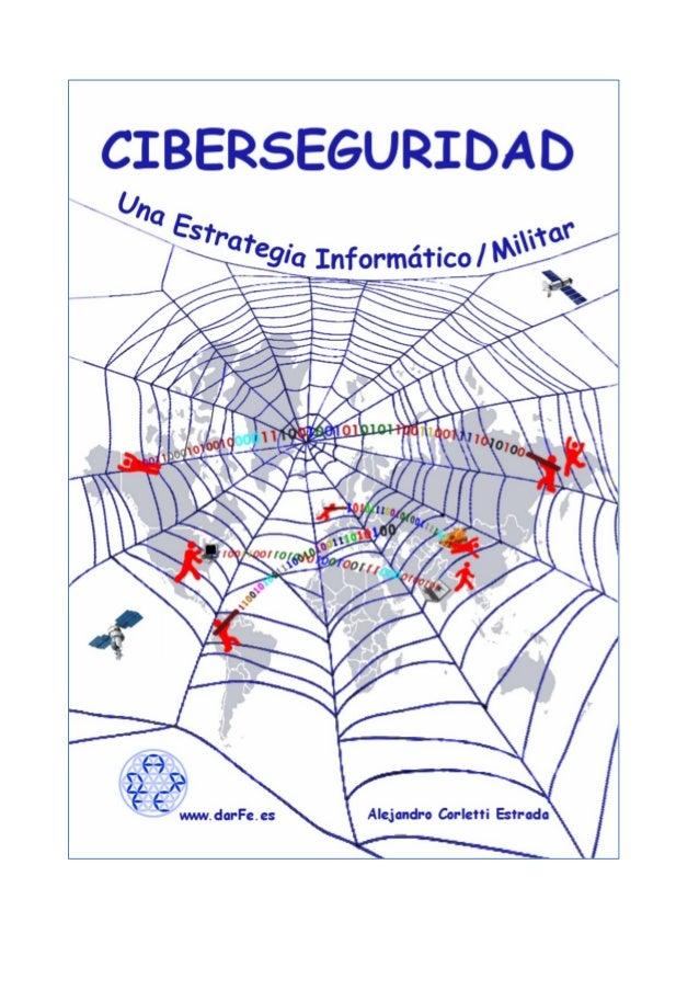 """""""Ciberseguridad"""" (Una Estrategia Informático/Militar) Madrid, noviembre de 2017 Alejandro Corletti Estrada (acorletti@DarF..."""