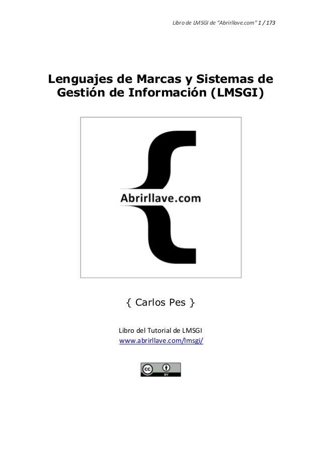 """Libro de LMSGI de """"Abrirllave.com"""" 1 / 173 Lenguajes de Marcas y Sistemas de Gestión de Información (LMSGI) { Carlos Pes }..."""