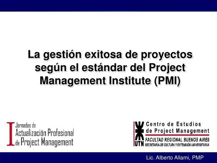 1<br />La gestión exitosa de proyectos según el estándar del Project Management Institute (PMI)<br />Lic. Alberto Allami, ...