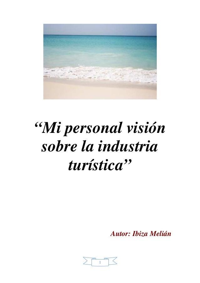"""1 """"Mi personal visión sobre la industria turística"""" Autor: Ibiza Melián"""