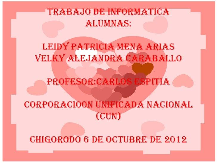 TRABAJO DE INFORMATICA          ALUMNAS:  LEIDY PATRICIA MENA ARIAS VELKY ALEJANDRA CARABALLO    PROFESOR:CARLOS ESPITIACO...