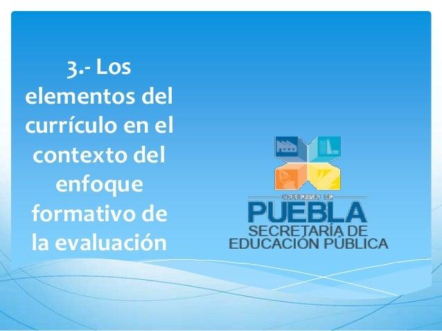 3.- Loselementos delcurrículo en el contexto del    enfoque formativo de la evaluación