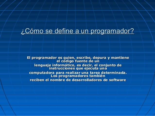 ¿Cómo se define a un programador? El programador es quien, escribe, depura y mantiene                 el código fuente de ...