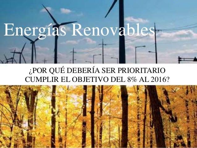 Energías Renovables ¿POR QUÉ DEBERÍA SER PRIORITARIO CUMPLIR EL OBJETIVO DEL 8% AL 2016?