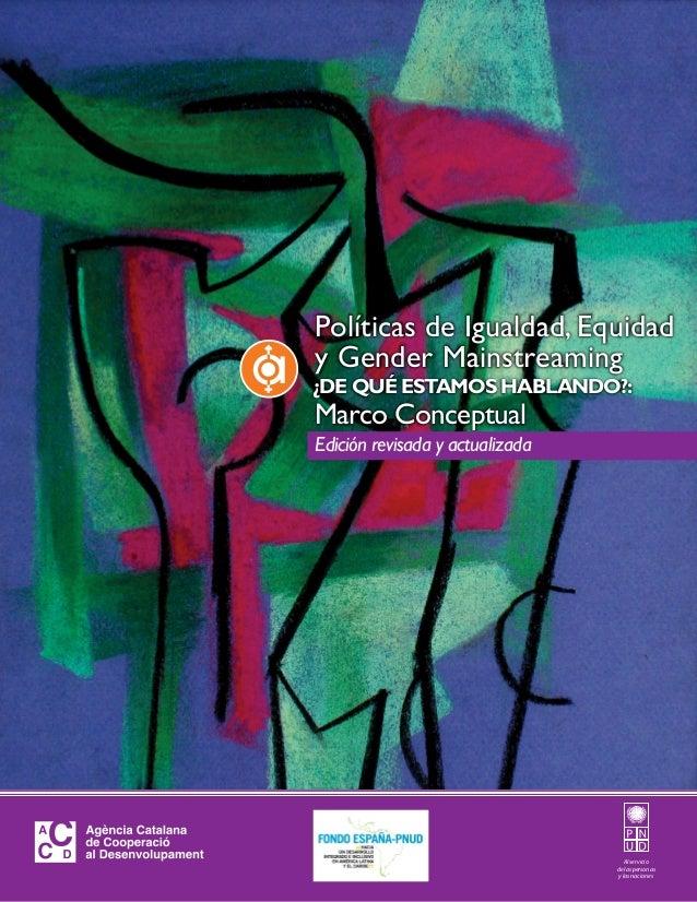 Marco Conceptual ¿DE QUÉ ESTAMOS HABLANDO?: Políticas de Igualdad, Equidad y Gender Mainstreaming Al servicio de las perso...