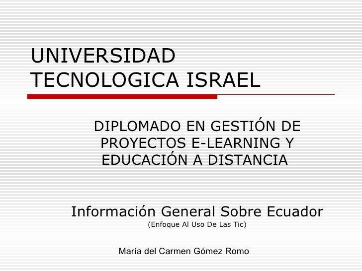 UNIVERSIDAD TECNOLOGICA ISRAEL Información General Sobre Ecuador  (Enfoque Al Uso De Las Tic) María del Carmen Gómez Romo ...