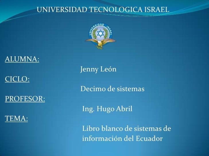 UNIVERSIDAD TECNOLOGICA ISRAEL<br />ALUMNA:     <br />                                        Jenny León<br />CICLO:     <...