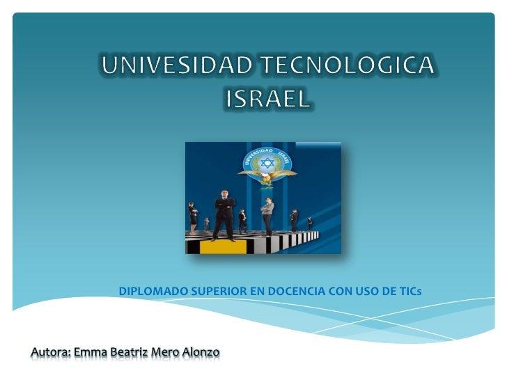 UNIVESIDAD TECNOLOGICA<br />ISRAEL<br />DIPLOMADO SUPERIOR EN DOCENCIA CON USO DE TICs<br />Autora: Emma Beatriz Mero Alon...