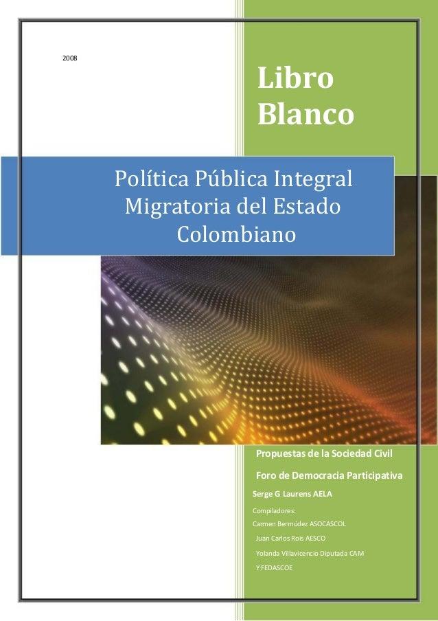 2008 Libro Blanco Política Pública Integral Migratoria del Estado Colombiano Propuestas de la Sociedad Civil Foro de Democ...