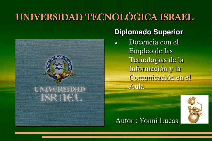 UNIVERSIDAD TECNOLÓGICA ISRAEL<br />Diplomado Superior <br /><ul><li>Docencia con el Empleo de las Tecnologías de la Infor...