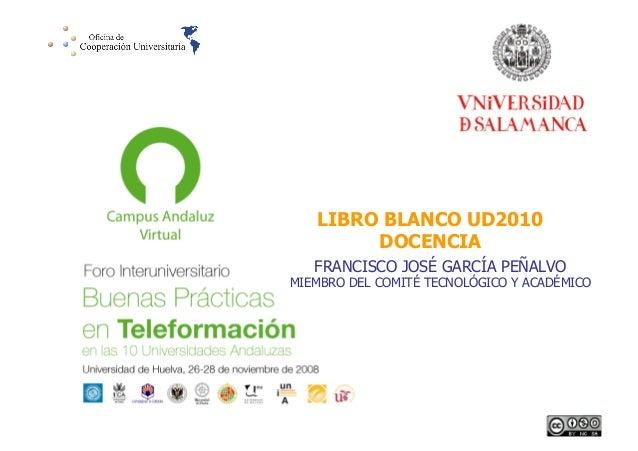 LIBRO BLANCO UD2010 DOCENCIA FRANCISCO JOSÉ GARCÍA PEÑALVO  MIEMBRO DEL COMITÉ TECNOLÓGICO Y ACADÉMICO  1