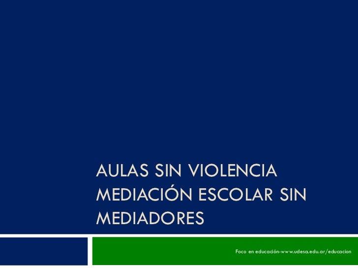AULAS SIN VIOLENCIAMEDIACIÓN ESCOLAR SINMEDIADORES             Foco en educación-www.udesa.edu.ar/educacion