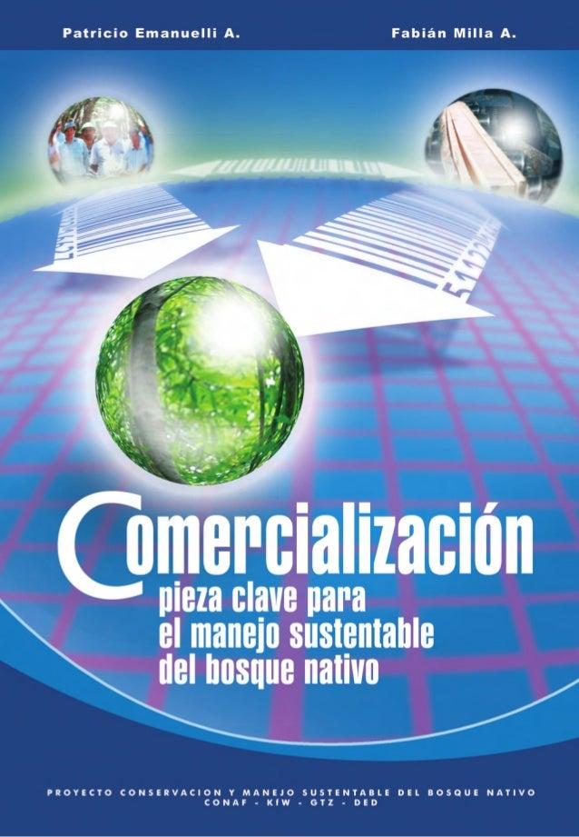 Patricio Emanuelli A. Fabián Milla A. Comercialización, pieza clave para el manejo sustentable del bosque nativo. © 2006 P...