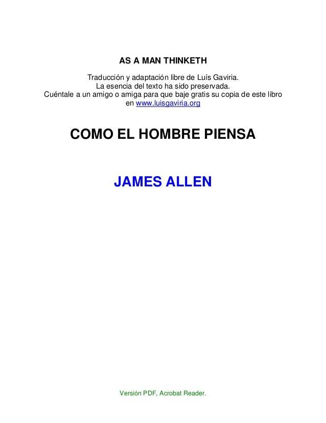 AS A MAN THINKETH Traducción y adaptación libre de Luís Gaviria. La esencia del texto ha sido preservada. Cuéntale a un am...