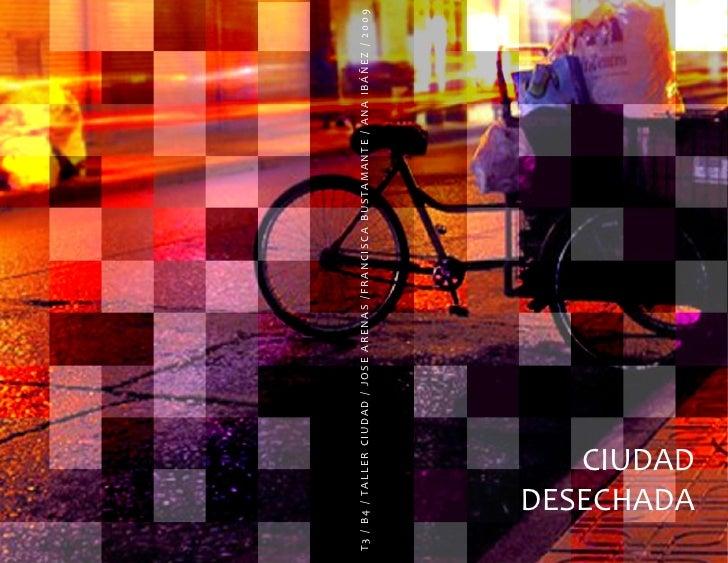 T3 / B4 / TALLER CIUDAD / JOSE ARENAS /FRANCISCA BUSTAMANTE / ANA IBÁÑEZ / 2009            CIUDAD     DESECHADA