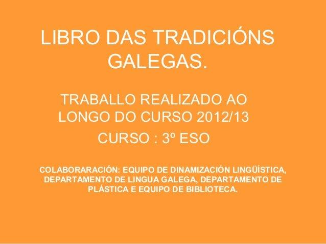 LIBRO DAS TRADICIÓNSGALEGAS.TRABALLO REALIZADO AOLONGO DO CURSO 2012/13CURSO : 3º ESOCOLABORARACIÓN: EQUIPO DE DINAMIZACIÓ...