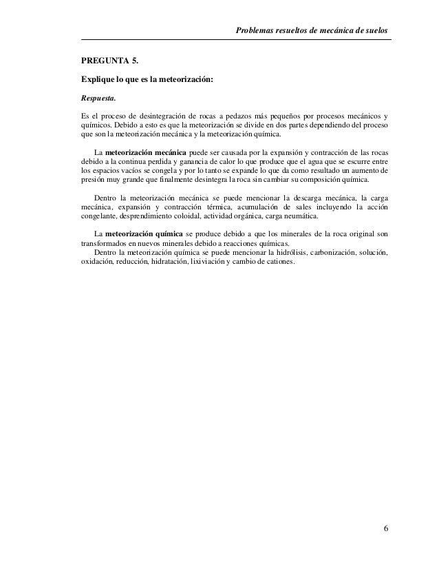Problemas resueltos de mecánica de suelos  6  PREGUNTA 5.  Explique lo que es la meteorización:  Respuesta.  Es el proceso...
