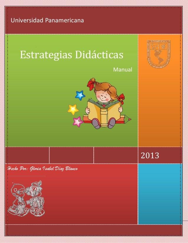 Hecho Por: Gloria Isabel Díaz Blanco 2013 Estrategias Didácticas Manual Universidad Panamericana