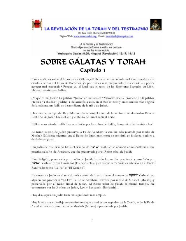 1 SOBRE GÁLATAS Y TORAH Capítulo 1 Este estudio es sobre el Libro de los Gálatas, el Libro comúnmente más mal interpretado...