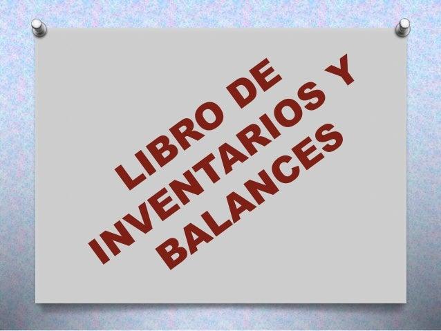 LIBRO DE INVENTARIOS Y BALANCES  Por su aspecto legal y técnico este libro es obligatorio y principal de foliación simple...